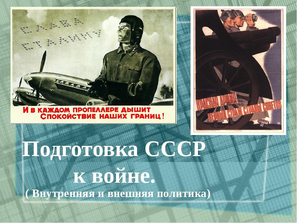 Подготовка СССР к войне. ( Внутренняя и внешняя политика)