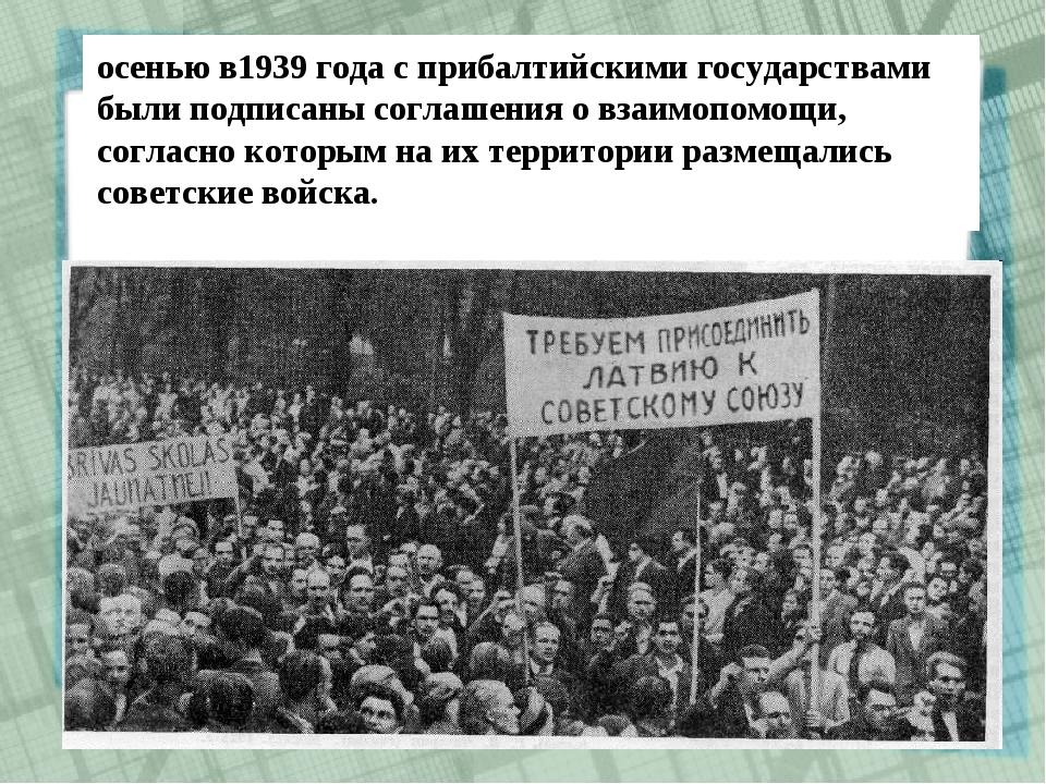 осенью в1939 года с прибалтийскими государствами были подписаны соглашения о...