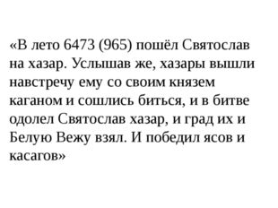«В лето 6473 (965) пошёл Святослав на хазар. Услышав же, хазары вышли навстре
