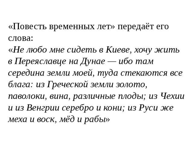 «Повесть временных лет» передаёт его слова: «Не любо мне сидеть в Киеве, хочу...