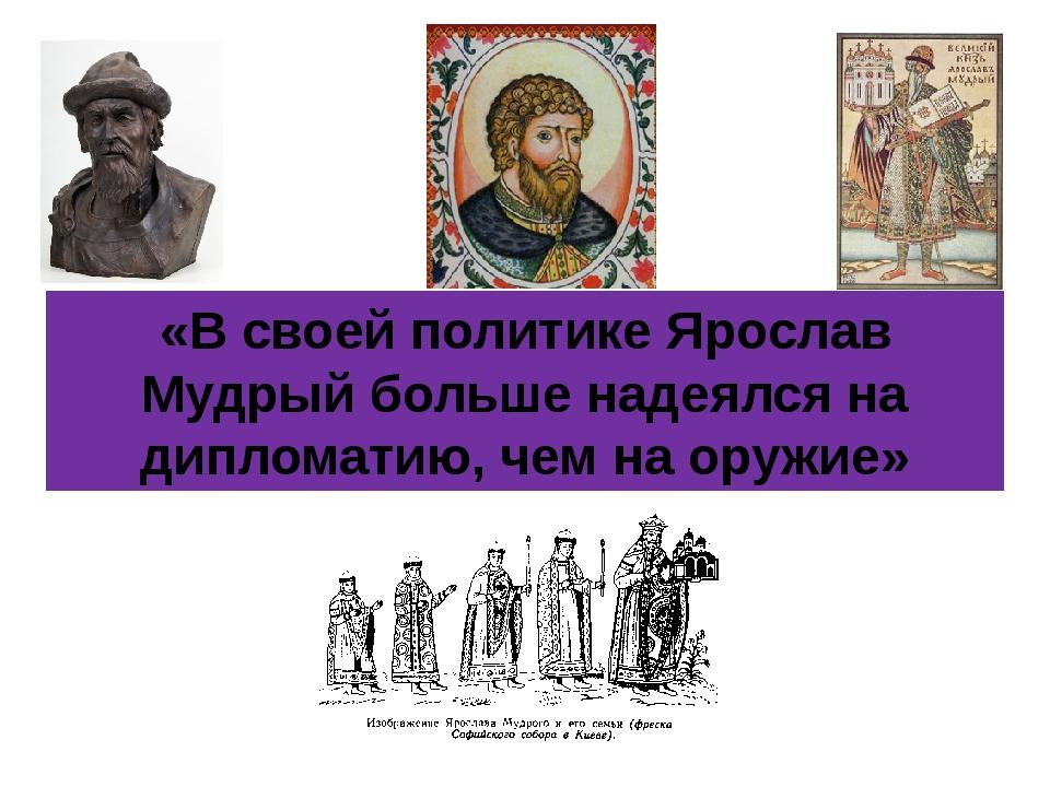 «В своей политике Ярослав Мудрый больше надеялся на дипломатию, чем на оружие»