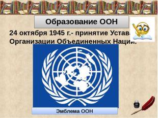 Образование ООН 24 октября 1945 г.- принятие Устава Организации Объединенных