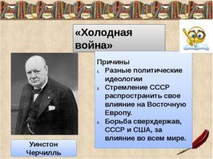 «Холодная война» Причины Разные политические идеологии Стремление СССР распр