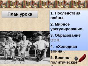 План урока 1. Последствия войны. 2. Мирное урегулирование. 3. Образование ООН