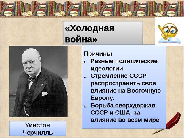 «Холодная война» Причины Разные политические идеологии Стремление СССР распр...