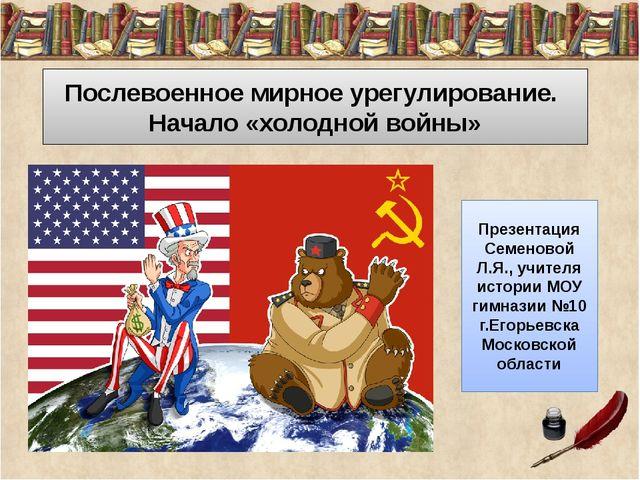 Послевоенное мирное урегулирование. Начало «холодной войны» Презентация Семе...