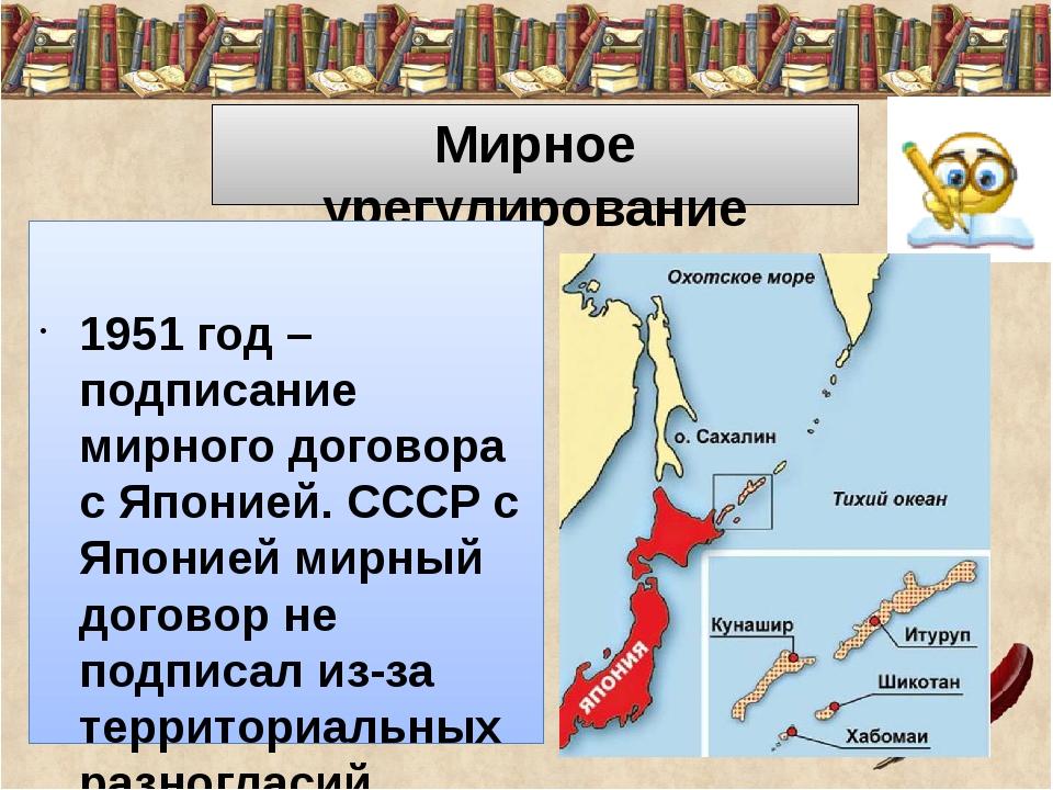 Мирное урегулирование 1951 год – подписание мирного договора с Японией. СССР...