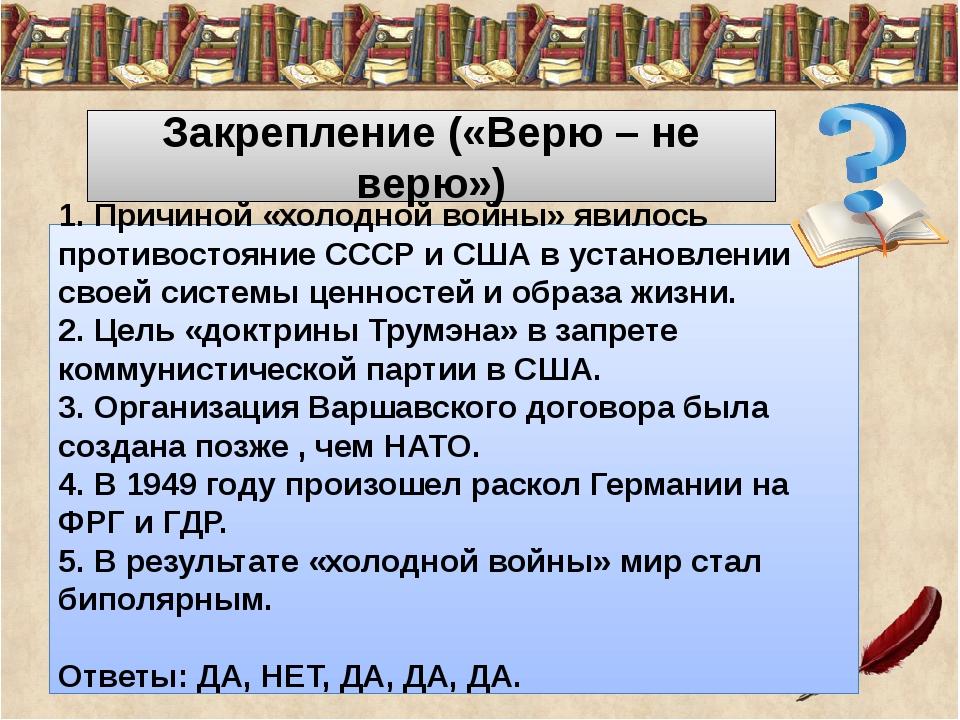 Закрепление («Верю – не верю») 1. Причиной «холодной войны» явилось противос...