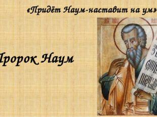 «Придёт Наум-наставит на ум» Пророк Наум
