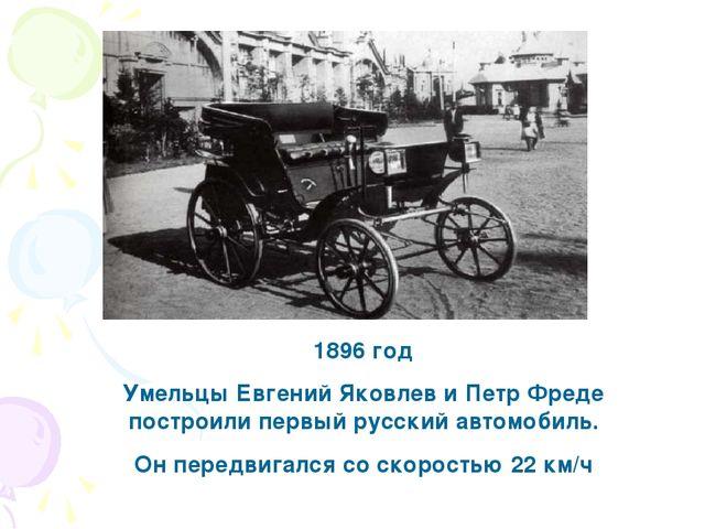 1896 год Умельцы Евгений Яковлев и Петр Фреде построили первый русский автомо...