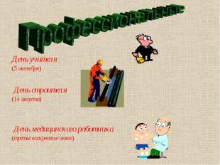 День учителя (5 октября) День строителя (14 августа) День медицинского работн