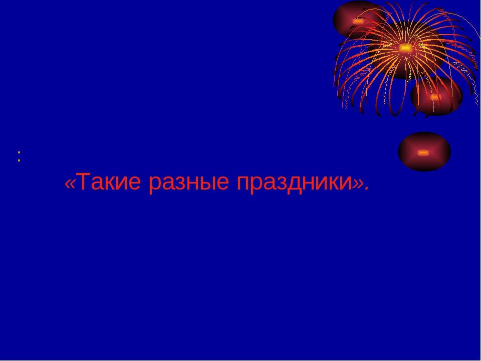 : «Такие разные праздники».