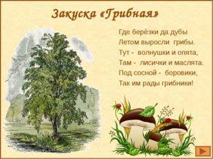 Закуска «Грибная» Где берёзки да дубы Летом выросли грибы. Тут - волнушки и о