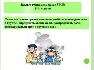 Коммуникативные УУД: 8-й класс Самостоятельно организовывать учебное взаимоде