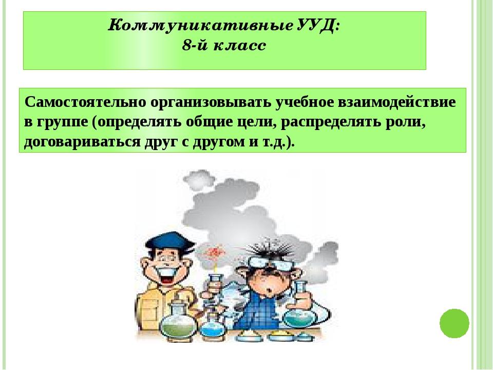 Коммуникативные УУД: 8-й класс Самостоятельно организовывать учебное взаимоде...
