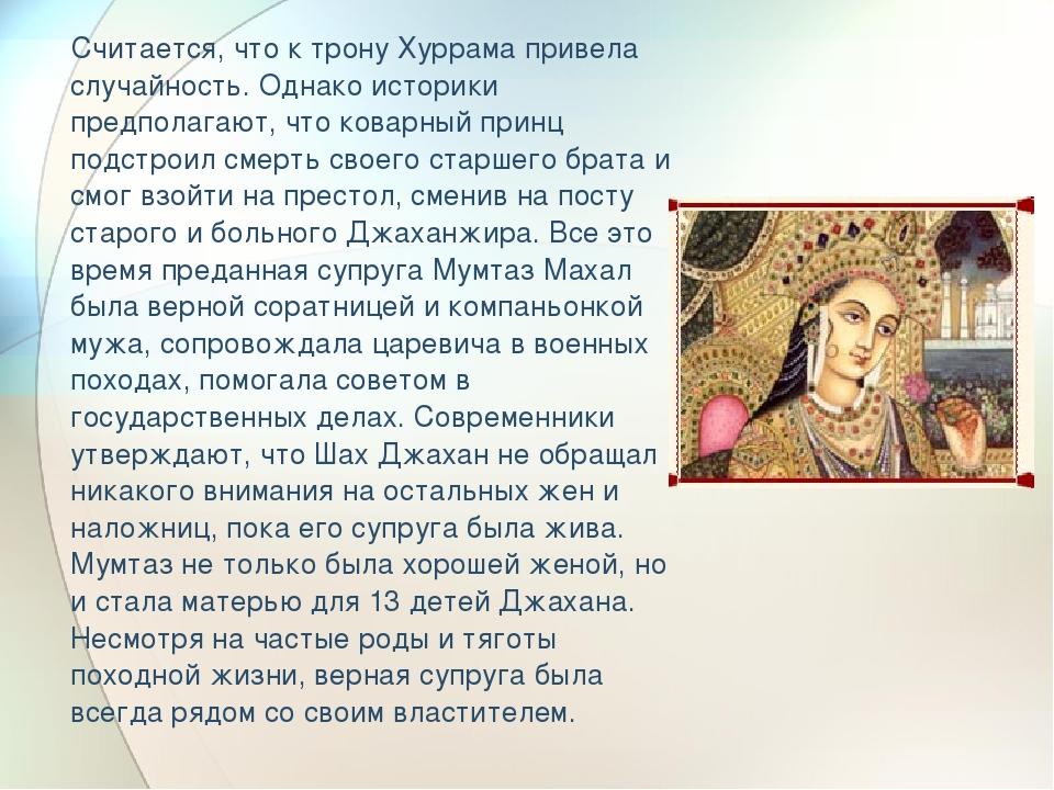 Считается, что к трону Хуррама привела случайность. Однако историки предпола...