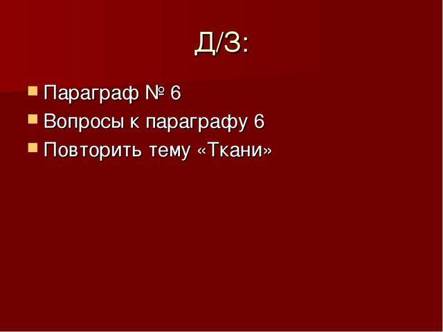 Д/З: Параграф № 6 Вопросы к параграфу 6 Повторить тему «Ткани»