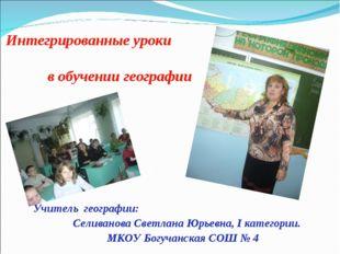 Интегрированные уроки в обучении географии Учитель географии: Селиванова Све