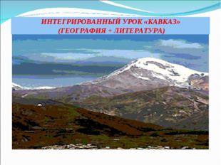 ИНТЕГРИРОВАННЫЙ УРОК «КАВКАЗ» (ГЕОГРАФИЯ + ЛИТЕРАТУРА)