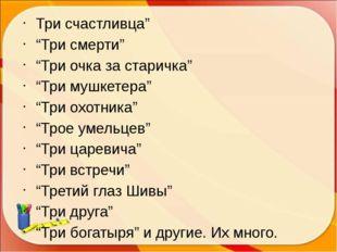 "Три счастливца"" ""Три смерти"" ""Три очка за старичка"" ""Три мушкетера"" ""Три охо"