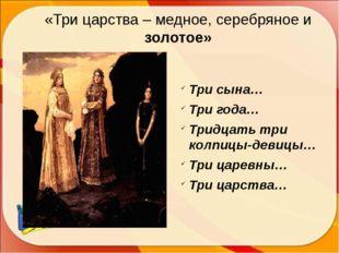 «Три царства – медное, серебряное и золотое» Три сына… Три года… Тридцать три