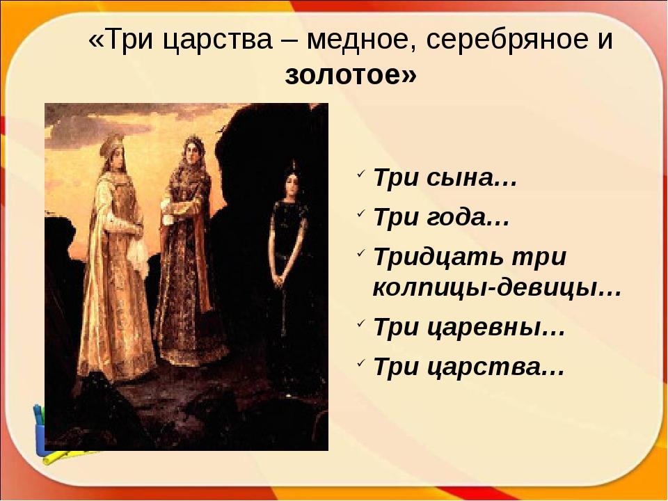 «Три царства – медное, серебряное и золотое» Три сына… Три года… Тридцать три...