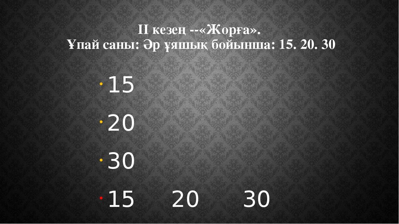 II кезең --«Жорға». Ұпай саны: Әр ұяшық бойынша: 15. 20. 30 15 20 30 15 20 30