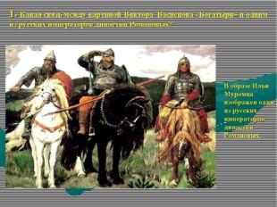 1. Какая связь между картиной Виктора Васнецова «Богатыри»и одним из русских