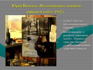 Юрий Пименов «Воспоминание о военном пайковом хлебе» 1962 г. В 1962-1963 гг.