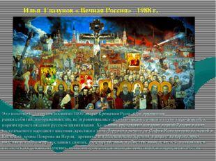 Илья Глазунов « Вечная Россия» 1988 г. Это полотно И. Глазунов посвятил 1000-