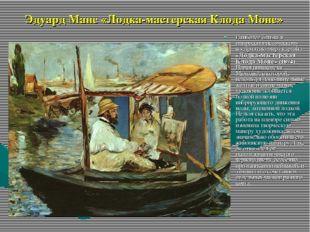 Эдуард Мане «Лодка-мастерская Клода Моне» Наиболее близка к импрессионистичес