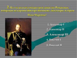 2. Кто из русских императоров династии Романовых изображен на картине Виктора