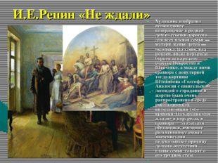 И.Е.Репин «Не ждали» Художник изобразил неожиданное возвращение в родной дом