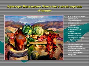 Аристарх Васильевич Лентулов в своей картине «Овощи» А.В .Лентулов тоже прибе
