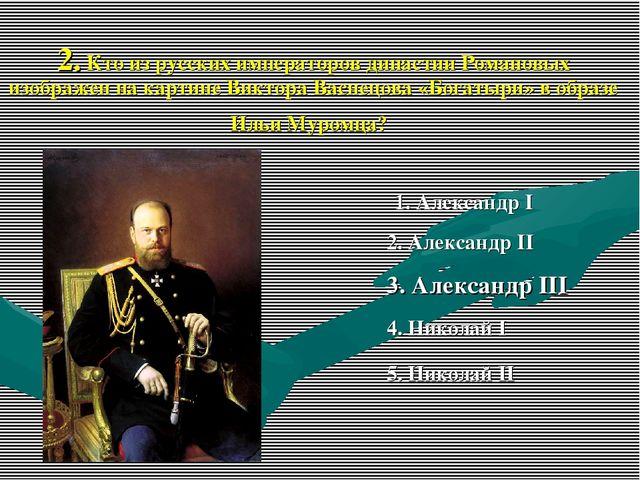 2. Кто из русских императоров династии Романовых изображен на картине Виктора...