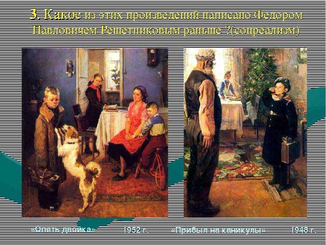 3. Какое из этих произведений написано Федором Павловичем Решетниковым раньше...