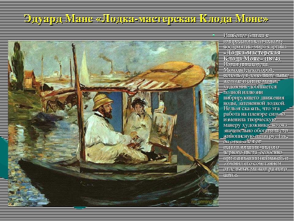 Эдуард Мане «Лодка-мастерская Клода Моне» Наиболее близка к импрессионистичес...