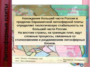 Литосферные плиты Нахождение большей части России в пределах Евразиатской лит