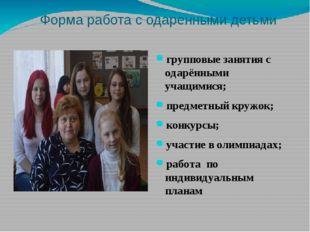 Форма работа с одаренными детьми групповые занятия с одарёнными учащимися; пр