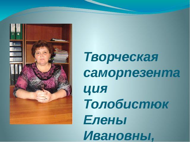Творческая саморпезентация Толобистюк Елены Ивановны, учителя технологии