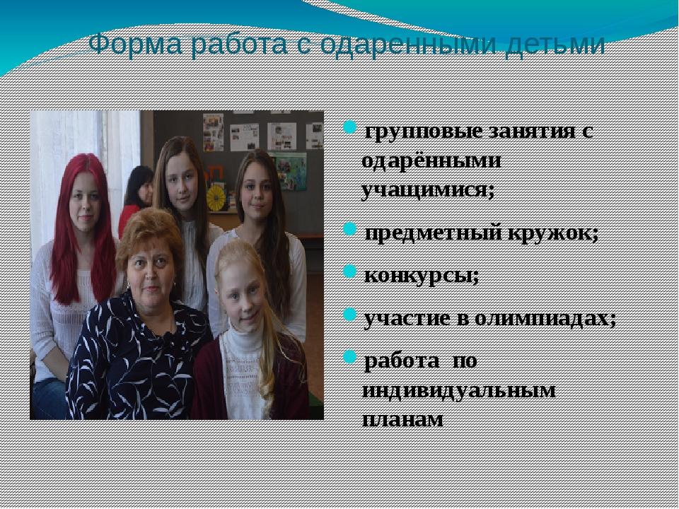 Форма работа с одаренными детьми групповые занятия с одарёнными учащимися; пр...
