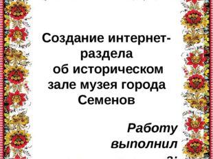Создание интернет-раздела об историческом зале музея города Семенов Работу вы
