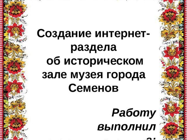 Создание интернет-раздела об историческом зале музея города Семенов Работу вы...