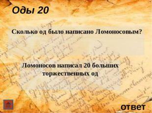 ответ Оды 20 Сколько од было написано Ломоносовым? Ломоносов написал 20 боль