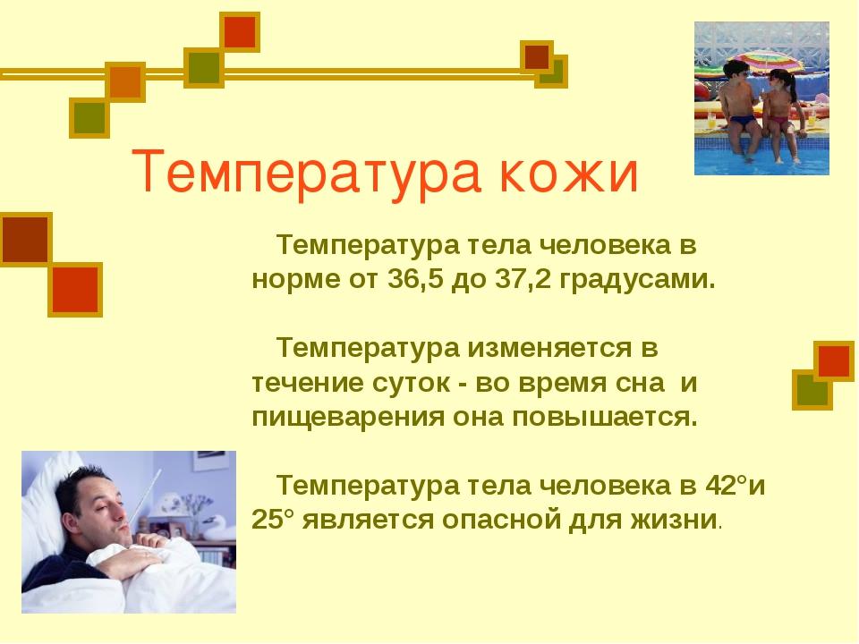 Температура кожи Температура тела человека в норме от 36,5 до 37,2 градусами....