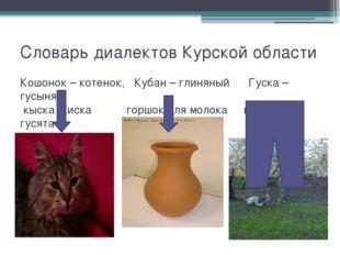 Словарь диалектов Курской области Кошонок – котенок, Кубан – глиняный Гуска