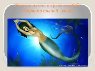 Русалка плыла по реке голубой, Озаряема полной луной;