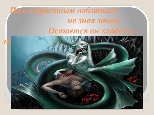 Но к страстным лобзаньям, не зная зачем, Остается он хладен и нем;