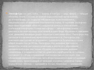 Литосфе́ра(отгреч.λίθος— камень иσφαίρα— шар, сфера)— твёрдая оболочка