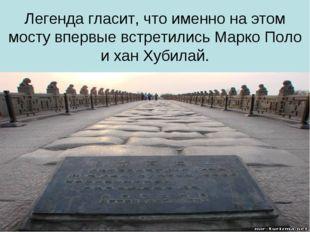 Легенда гласит, что именно на этом мосту впервые встретились Марко Поло и хан